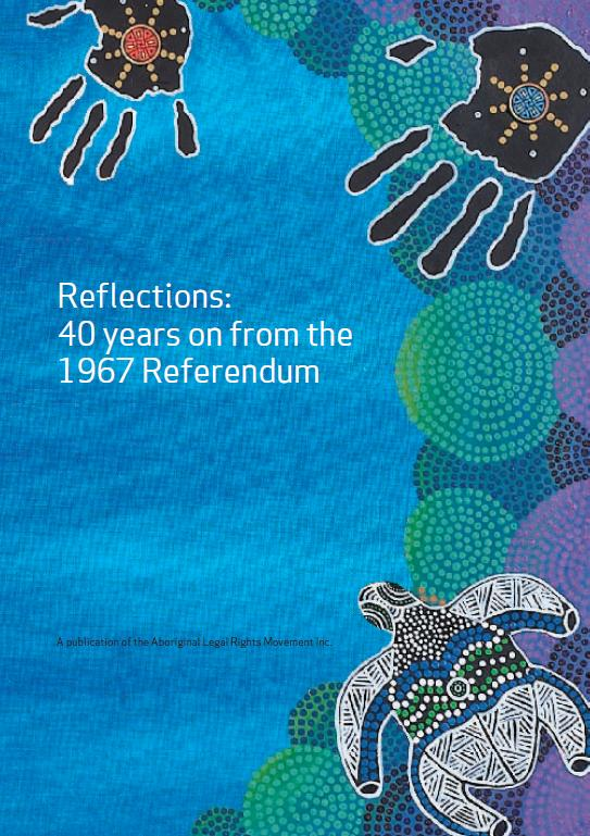 Gillespie, Neil. & Aboriginal Legal Rights Movement (S.A.).  2007,  Reflections : 40 years on from the 1967 referendum. Aboriginal Legal Rights Movement Inc Adelaide, S. Aust