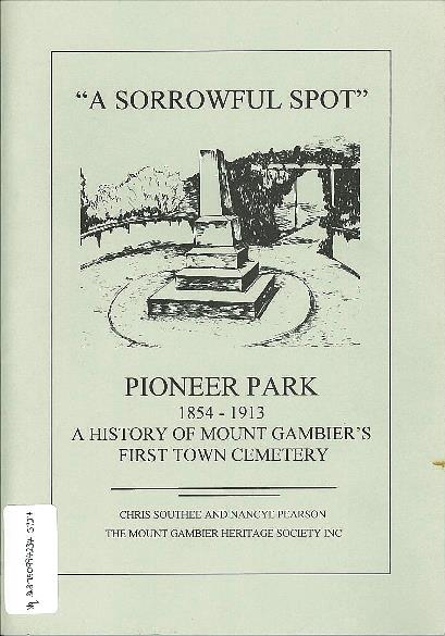 A sorrowful spot : Pioneer Park 1854-1913 : a history of Mount Gambier's first town cemetery