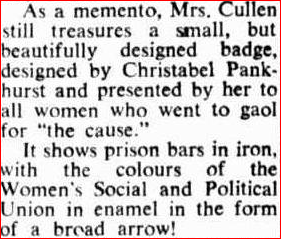 "As a memento, Mrs. Cullen still treasures a small, but Fix this textbeautifully designed badge, designed by Christabel Pank- hurst and presented by her to all women who went to gaol for ""the cause."" It shows prison bars in iron, with the colours of the Women's Social and Political Union in enamel in the form of a broad arrow!"
