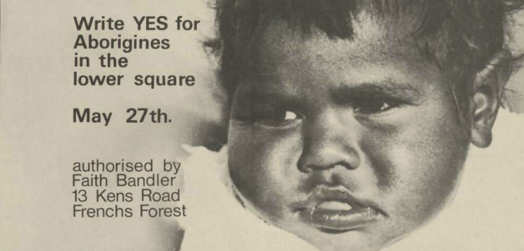 """Poster for the Yes campaign for the Federal Referendum on 27 May, 1967, depicting the face of an Aboriginal infant. """"Write yes for Aborigines in the lower square May 27th. Authorised by Faith Bandler, 13 Kens Road Frenchs Forest"""" appears to the left of the face and """" Printed by Witton Press Pty., Ltd. Little Regent Street, Sydney N.S.W."""""""
