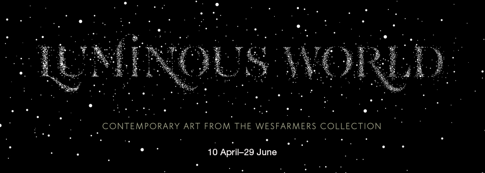 Luminous World: Contemporary Art from the Wesfarmers Collection 10 April - 29 June written in white stars on a black ground